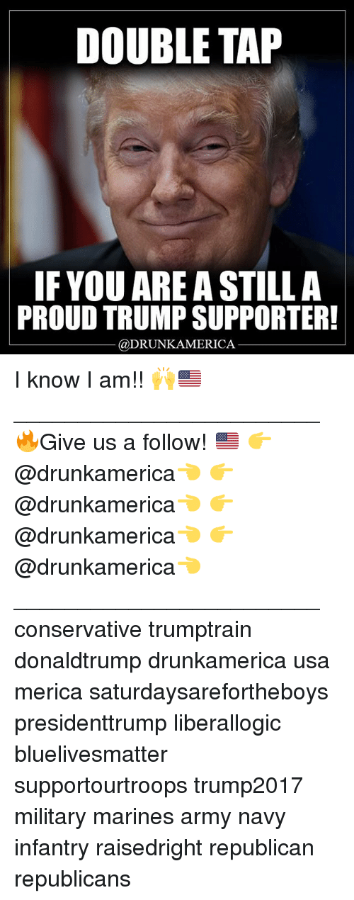 Memes, Army, and Marines: DOUBLE TAP  IFYOU ARE A STILLA  PROUD TRUMP SUPPORTER!  @DRUNKAMERICA I know I am!! 🙌🇺🇸 ________________________ 🔥Give us a follow! 🇺🇸 👉@drunkamerica👈 👉@drunkamerica👈 👉@drunkamerica👈 👉@drunkamerica👈 ________________________ conservative trumptrain donaldtrump drunkamerica usa merica saturdaysarefortheboys presidenttrump liberallogic bluelivesmatter supportourtroops trump2017 military marines army navy infantry raisedright republican republicans