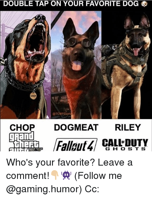 Memes, Gaming, and 🤖: DOUBLE TAP ON YOUR FAVORITE DOG  @TCMFGam  CHOP  DOG MEAT  RILEY  CALL DUTY  G H O S T S Who's your favorite? Leave a comment!👇🏼👾 (Follow me @gaming.humor) Cc: