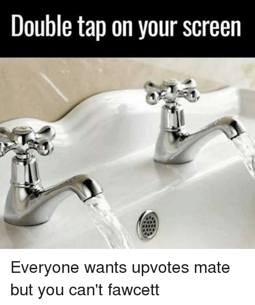 Punny, Double, and Tap: Double tap on your screen Everyone wants upvotes mate but you can't fawcett