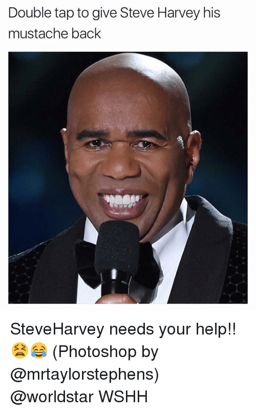 Memes, Steve Harvey, and 🤖: Double tap to give Steve Harvey his  mustache back SteveHarvey needs your help!! 😫😂 (Photoshop by @mrtaylorstephens) @worldstar WSHH