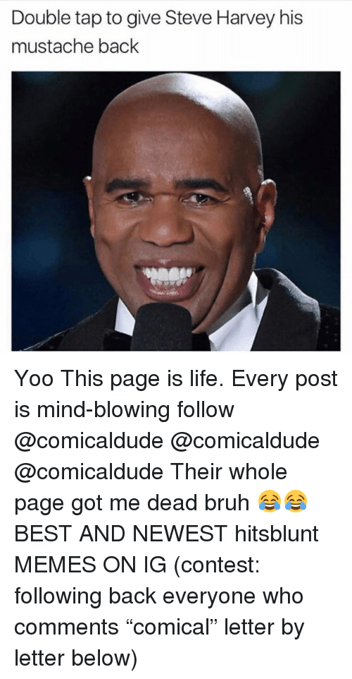 "Bruh, Life, and Memes: Double tap to give Steve Harvey his  mustache back Yoo This page is life. Every post is mind-blowing follow @comicaldude @comicaldude @comicaldude Their whole page got me dead bruh 😂😂 BEST AND NEWEST hitsblunt MEMES ON IG (contest: following back everyone who comments ""comical"" letter by letter below)"