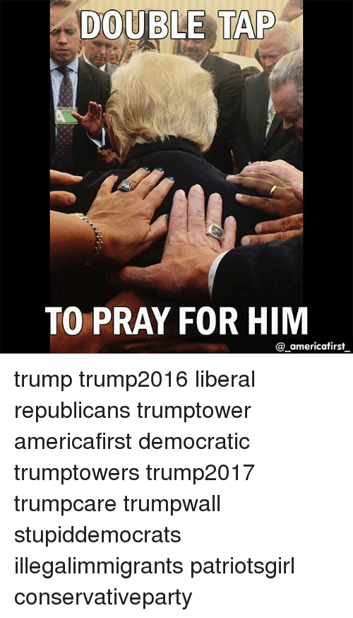 Memes, Trump, and 🤖: DOUBLE  TAP  TO PRAY FOR HIM  @ americafirst trump trump2016 liberal republicans trumptower americafirst democratic trumptowers trump2017 trumpcare trumpwall stupiddemocrats illegalimmigrants patriotsgirl conservativeparty