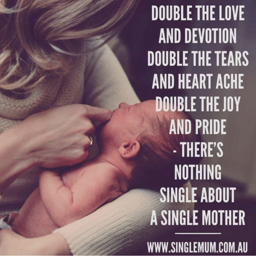 Love, Memes, and Heart: DOUBLE THE LOVE  AND DEVOTION  DOUBLE THE TEARS  AND HEART ACHE  DOUBLE THE JOY  AND PRIDE  THERES  NOTHING  SINGLE ABOUT  A SINGLE MOTHER  WWW.SINGLEMUM.COM.A