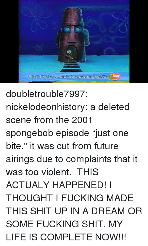 "A Dream, Fucking, and Future: doubletrouble7997:  nickelodeonhistory: a deleted scene from the 2001 spongebob episode ""just one bite."" it was cut from future airings due to complaints that it was too violent.   THIS ACTUALY HAPPENED! I THOUGHT I FUCKING MADE THIS SHIT UP IN A DREAM OR SOME FUCKING SHIT. MY LIFE IS COMPLETE NOW!!!"