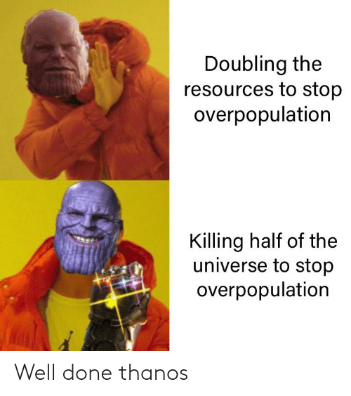 Doubling the Resources to Stop Overpopulation 94 Killing Half of the Universe to Stop Overpopulation Well Done Thanos | Thanos Meme on ME.ME
