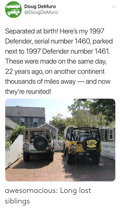Doug, Tumblr, and Lost: Doug DeMuro  DougDeMuro  Separated at birth! Here's my 1997  Defender, serial number 1460, parked  next to 1997 Defender number 1461.  These were made on the same day,  22 years ago, on another continent  thousands of miles away-and now  they're reunited!  Stars Htellow awesomacious:  Long lost siblings