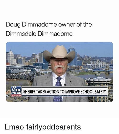 Doug, Funny, and Lmao: Doug Dimmadome owner of the  Dimmsdale Dimmadome  Ox  EWS  SHERIFF TAKES ACTION TO IMPROVE SCHOOL SAFETY Lmao fairlyoddparents
