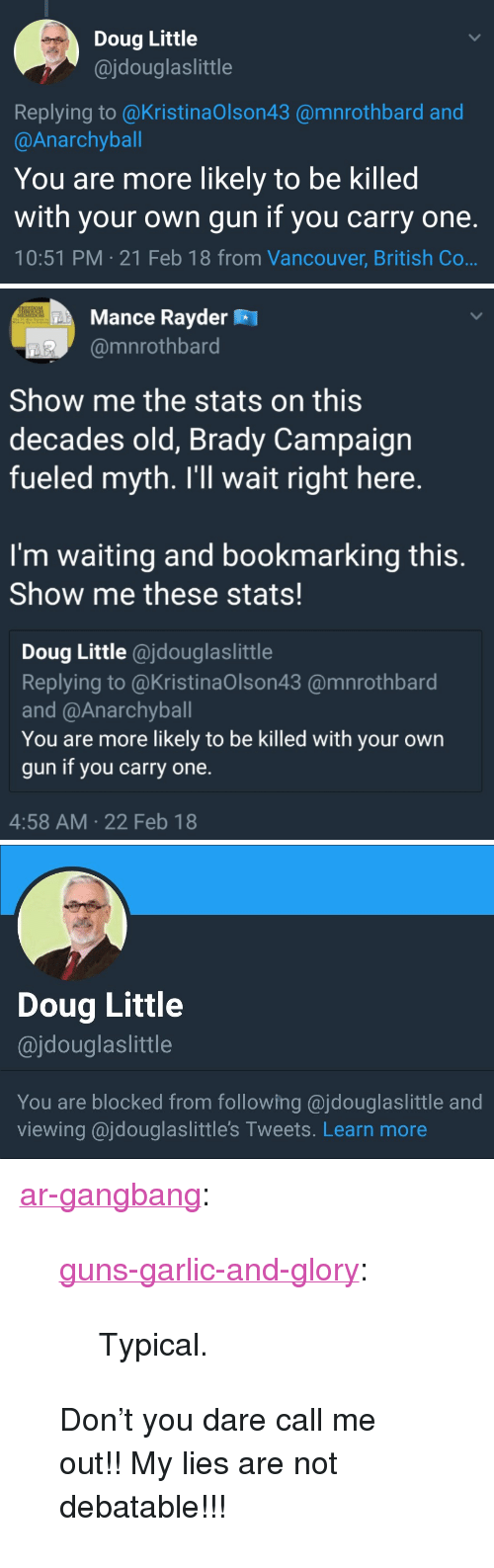 """Doug, Gangbang, and Guns: Doug Little  @jdouglaslittle  Replying to @KristinaOlson43 @mnrothbard and  @Anarchyball  You are more likely to be killed  with your own gun if you carry one.  10:51 PM 21 Feb 18 from Vancouver, British Co   Mance Rayder R  @mnrothbard  Show me the stats on this  decades old, Brady Campaign  fueled myth. I'll wait right here.  I'm waiting and bookmarking this.  Show me these stats!  Doug Little @jdouglaslittle  Replying to @KristinaOlson43 @mnrothbard  and @Anarchyball  You are more likely to be killed with your own  gun if you carry one.  4:58 AM 22 Feb 18   Doug Little  @jdouglaslittle  You are blocked from following @jdouglaslittle and  viewing ajdouglaslittle's Tweets. Learn more <p><a href=""""https://ar-gangbang.tumblr.com/post/171207663626/guns-garlic-and-glory-typical-dont-you"""" class=""""tumblr_blog"""">ar-gangbang</a>:</p>  <blockquote><p><a href=""""https://guns-garlic-and-glory.tumblr.com/post/171207497923/typical"""" class=""""tumblr_blog"""">guns-garlic-and-glory</a>:</p>  <blockquote><p>Typical.  </p></blockquote>  <p>Don't you dare call me out!! My lies are not debatable!!! </p></blockquote>"""