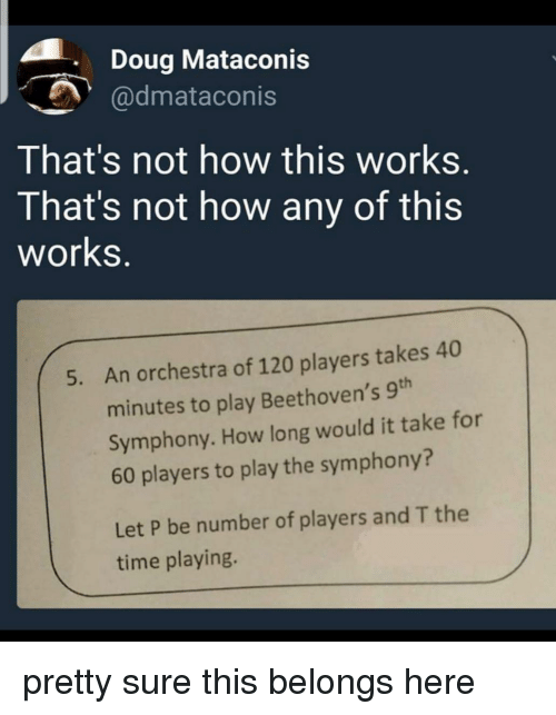 Doug, Time, and How: . Doug Mataconis  @dmataconis  That's not how this works.  That's not how any of this  works.  An orchestra of 120 players takes 40  minutes to play Beethoven's 9th  Symphony. How long would it take for  60 players to play the symphony?  5.  Let P be number of players and T the  time playing. pretty sure this belongs here