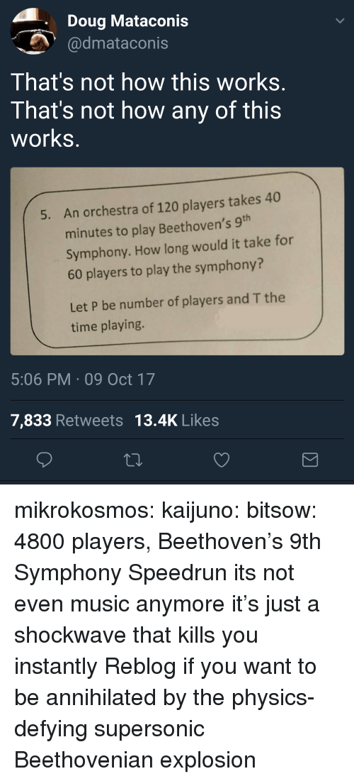 Doug, Music, and Tumblr: Doug Mataconis  dmataconis  That's not how this works  That's not how any of this  works  An orchestra of 120 players takes 40  minutes to play Beethoven's 9  Symphony. How long would it take for  60 players to play the symphony?  5.  Let P be number of players and T the  time playing.  5:06 PM 09 Oct 17  7,833 Retweets 13.4K Likes mikrokosmos: kaijuno:  bitsow: 4800 players, Beethoven's 9th Symphony Speedrun its not even music anymore it's just a shockwave that kills you instantly  Reblog if you want to be annihilated by the physics-defying supersonic Beethovenian explosion