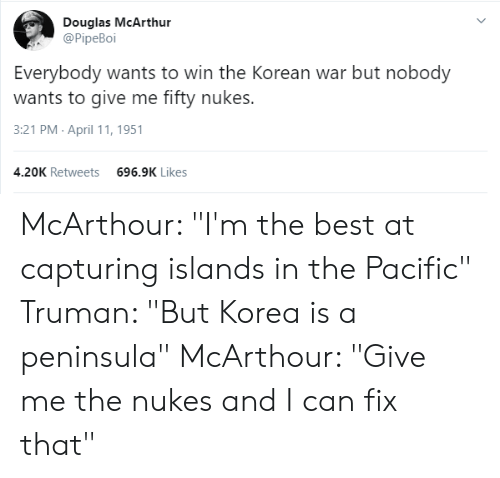"Best, History, and Korean: Douglas McArthur  @PipeBoi  Everybody wants to win the Korean war but nobody  wants to give me fifty nukes.  3:21 PM April 11, 1951  4.20K Retweets  696.9K Likes McArthour: ""I'm the best at capturing islands in the Pacific"" Truman: ""But Korea is a peninsula"" McArthour: ""Give me the nukes and I can fix that"""