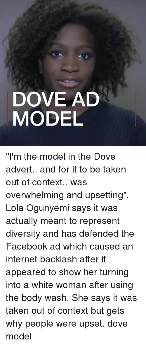 "Dove, Facebook, and Internet: DOVE AD  MODEL ""I'm the model in the Dove advert.. and for it to be taken out of context.. was overwhelming and upsetting"". Lola Ogunyemi says it was actually meant to represent diversity and has defended the Facebook ad which caused an internet backlash after it appeared to show her turning into a white woman after using the body wash. She says it was taken out of context but gets why people were upset. dove model"