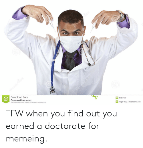 Tfw, Image, and Com: Download from  Dreamstime.com  This watermarked comp image is for previewing purposes only  ID 11807177  回Roger Jegg l Dreamstime.com TFW when you find out you earned a doctorate for memeing.