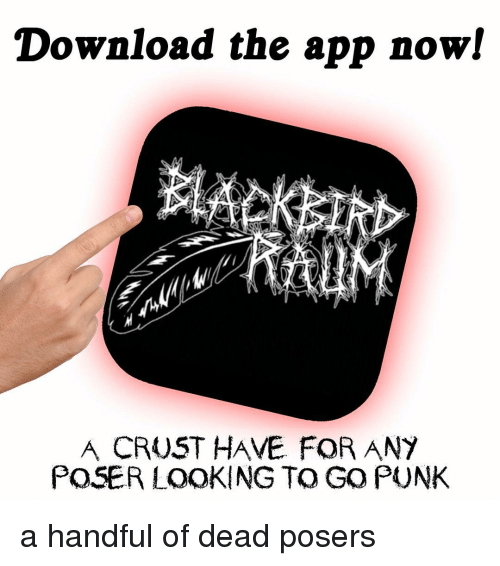 Download the App Now! A CRUST HAVE FOR ANY POSER LOOKING TO