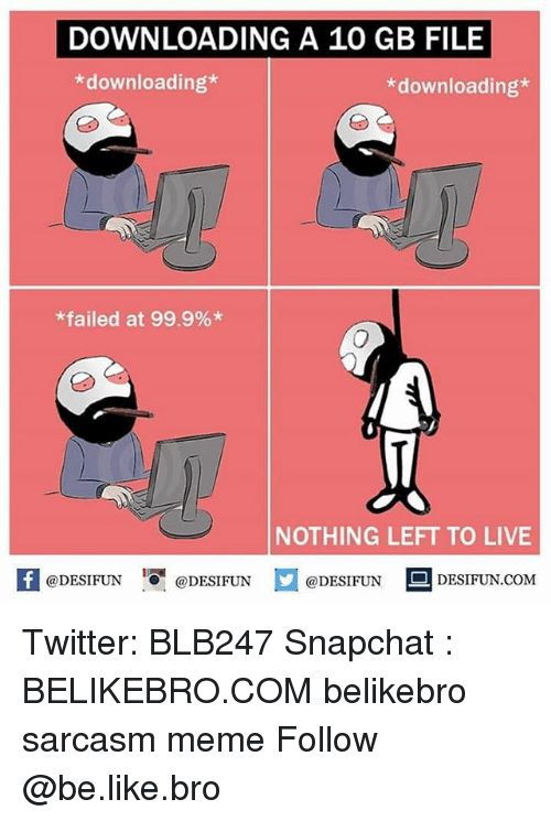 Be Like, Meme, and Memes: DOWNLOADING A 10 GB FILE  *downloading*  *downloading*  *failed at 99.9%*  NOTHING LEFT TO LIVE  f@DESIFUNDESIFUNDESIDESIFUN.COM  @DESIFUN DESIFUN.COM Twitter: BLB247 Snapchat : BELIKEBRO.COM belikebro sarcasm meme Follow @be.like.bro