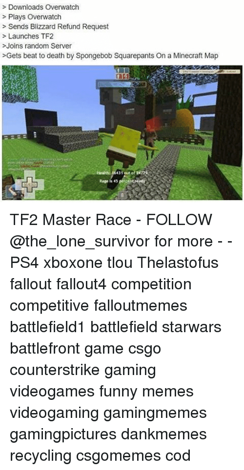 Funny, Memes, and Minecraft: Downloads Overwatch  Plays Overwatch  Sends Blizzard Refund Request  Launches TF2  Joins random Server  >Gets beat to death by Spongebob Squarepants On a Minecraft Map  out of  Rage is 45  percent readyy TF2 Master Race - FOLLOW @the_lone_survivor for more - - PS4 xboxone tlou Thelastofus fallout fallout4 competition competitive falloutmemes battlefield1 battlefield starwars battlefront game csgo counterstrike gaming videogames funny memes videogaming gamingmemes gamingpictures dankmemes recycling csgomemes cod