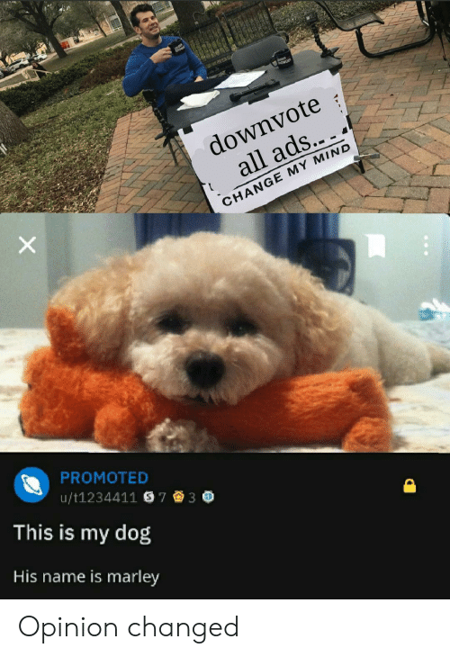 Change, Mind, and Dog: downvote  all ads...  CHANGE MY MIND  PROMOTED  This is my dog  His name is marley  u/t1234411 S73 * Opinion changed