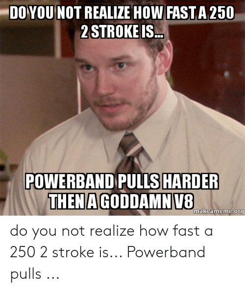 DOYOU NOT REALIZE HOW FAST a 250 2 STROKE IS POWERBAND PULLS HARDER