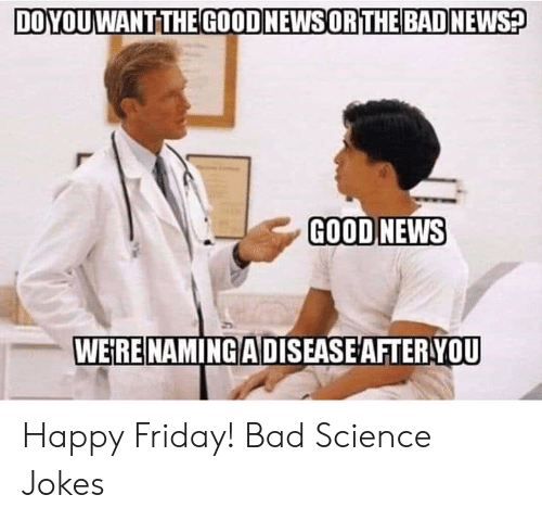 Bad, Friday, and Memes: DOYOUWANT THE GOODNEWSORTHE BAD NEWS  GOOD NEWS  WEiRE NAMING ADISEASE AFTER YOU Happy Friday!   Bad Science Jokes