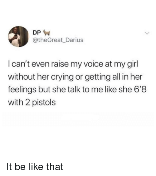 Be Like, Crying, and Girl: DP  @theGreat_Darius  I can't even raise my voice at my girl  without her crying or getting all in her  feelings but she talk to me like she 6'8  with 2 pistols It be like that