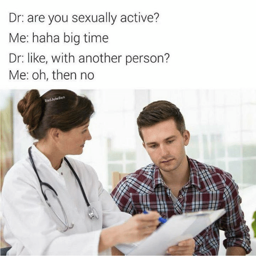 Bad, Bad Jokes, and Jokes: Dr: are you sexually active?  Me: haha big time  Dr: like, with another person?  Me: Oh, then no  Bad Joke Ben