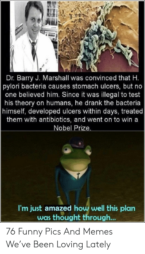 Funny, Memes, and Nobel Prize: Dr. Barry J. Marshall was convinced that H.  pylori bacteria causes stomach ulcers, but no  one believed him. Since it was illegal to test  his theory on humans, he drank the bacteria  himself, developed ulcers within days, treated  them with antibiotics, and went on to win a  Nobel Prize.  I'm just amazed how well this plan  was thought through... 76 Funny Pics And Memes We've Been Loving Lately