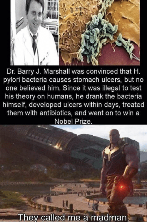 Memes, Nobel Prize, and Test: Dr. Barry J. Marshall was convinced that H.  pylori bacteria causes stomach ulcers, but no  one believed him. Since it was illegal to test  his theory on humans, he drank the bacteria  himself, developed ulcers within days, treated  them with antibiotics, and went on to win a  Nobel Prize.  me a madman  They called