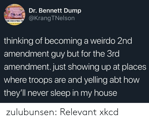 My House, News, and Target: Dr. Bennett Dump  @KrangTNelson  NEWS  AME STUCK IN PUBLIC TOU  thinking of becoming a weirdo 2nd  amendment guy but for the 3ro  amendment. just showing up at places  where troops are and yelling abt how  they'll never sleep in my house zulubunsen: Relevant xkcd