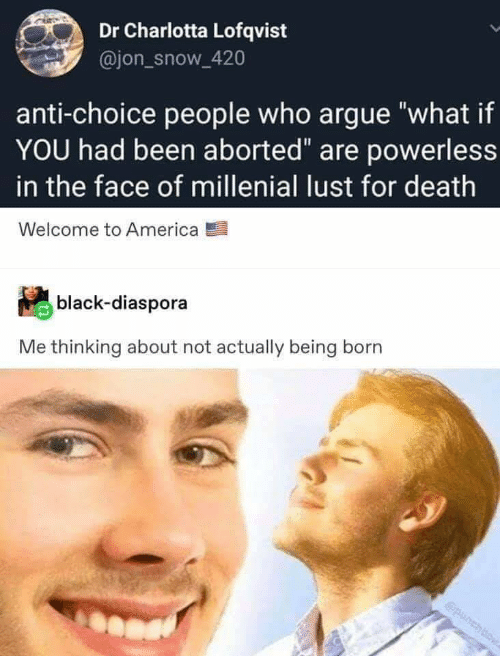 """America, Arguing, and Jon Snow: Dr Charlotta Lofqvist  @jon_snow_420  anti-choice people who argue """"what if  YOU had been aborted"""" are powerless  in the face of millenial lust for death  Welcome to America  black-diaspora  Me thinking about not actually being born  punchbow"""