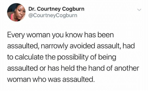 Memes, Been, and 🤖: Dr. Courtney Cogburn  @CourtneyCogburn  Every woman you know has been  assaulted, narrowly avoided assault, had  to calculate the possibility of being  assaulted or has held the hand of another  woman who was assaulted.