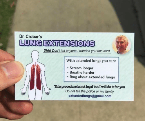 Family, Police, and Scream: Dr. Crobar's  LUNG EXTENSIONS  Shh! Don't tell anyone I handed you this card  With extended lungs you can:  . Scream longer  Breathe harder  Brag about extended lungs  This procedure is not legal but I will do it for you  Do not tell the police or my family  extendedlungs@gmail.com