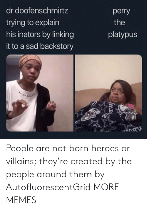 Dank, Memes, and Target: dr doofenschmirtz  perry  trying to explain  his inators by linking  the  platypus  it to a sad backstory  MB People are not born heroes or villains; they're created by the people around them by AutofluorescentGrid MORE MEMES