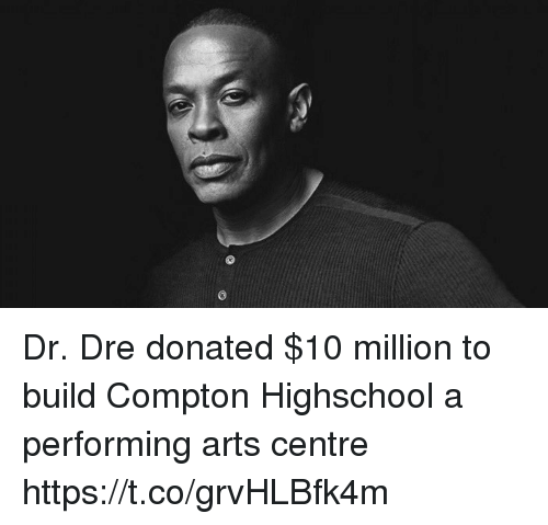 Dr. Dre, Memes, and Arts: Dr. Dre donated $10 million to build Compton Highschool a performing arts centre https://t.co/grvHLBfk4m