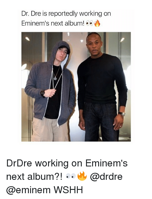 Dr. Dre, Eminem, and Memes: Dr. Dre is reportedly working on  Eminem's next album! ..) DrDre working on Eminem's next album?! 👀🔥 @drdre @eminem WSHH