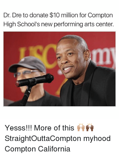 Dr. Dre, Memes, and California: Dr. Dre to donate $10 million for Compton  High School's new performing arts center. Yesss!!! More of this 🙌🏽🙌🏿 StraightOuttaCompton myhood Compton California
