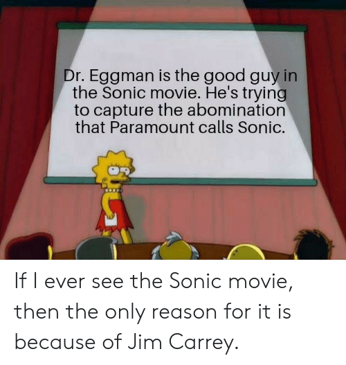 Jim Carrey, Good, and Movie: Dr. Eggman is the good guy in  the Sonic movie. He's trying  to capture the abomination  that Paramount calls Sonic. If I ever see the Sonic movie, then the only reason for it is because of Jim Carrey.