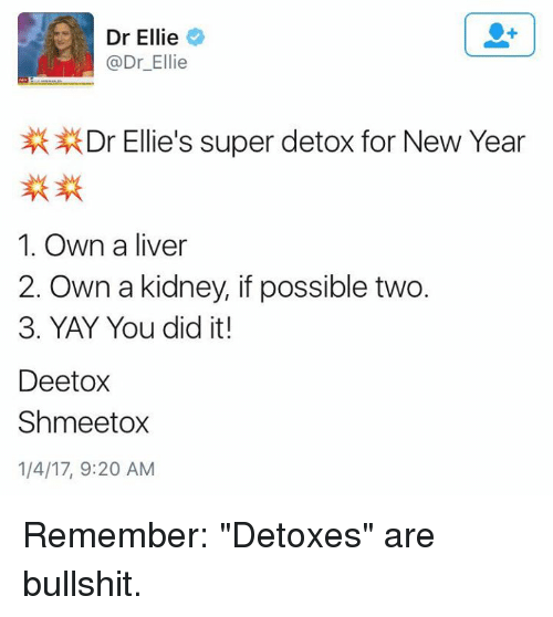 """Memes, 🤖, and Liver: Dr Ellie  Dr Ellie  Dr Ellie's super detox for New Year  1. Own a liver  2. Own a kidney, if possible two.  3. YAY You did it!  Deetox  Shmeetox  1/4/17, 9:20 AM Remember: """"Detoxes"""" are bullshit."""