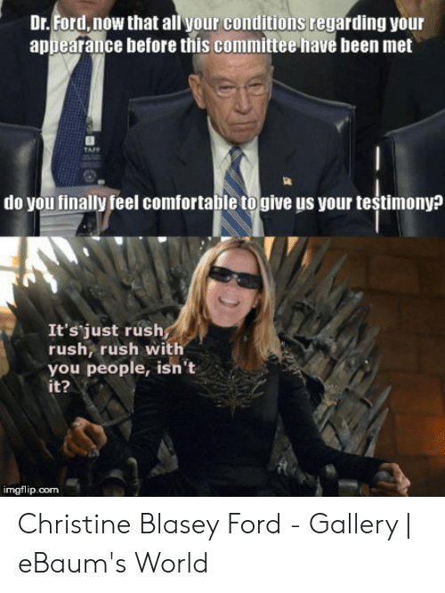 Ford, Rush, and World: Dr. Ford, now that all your conditions regarding your  appearance before this committee have been met  do you finally feel comfortabile togive us your testimony?  It's just rush  rush rush with  you people, isn't  it?  imgflip.com Christine Blasey Ford - Gallery | eBaum's World
