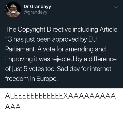 Internet, Europe, and Sad: Dr Grandayy  @grandayy  The Copyright Directive including Article  13 has just been approved by EU  Parliament. A vote for amending and  improving it was rejected by a difference  of just 5 votes too. Sad day for internet  freedom in Europe. ALEEEEEEEEEEEEXAAAAAAAAAAAA