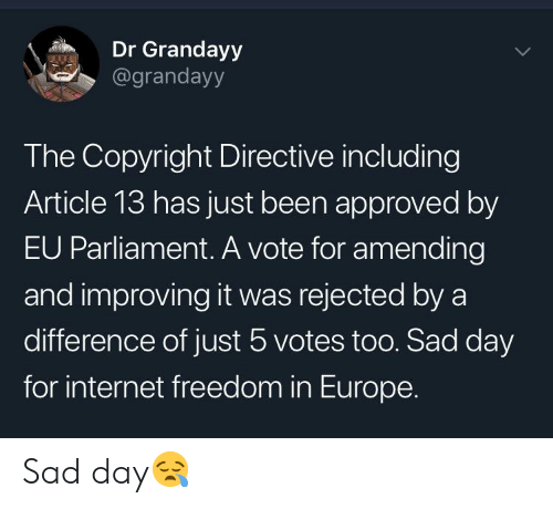 Internet, Europe, and Sad: Dr Grandayy  @grandayy  The Copyright Directive including  Article 13 has just been approved by  EU Parliament. A vote for amending  and improving it was rejected by a  difference of just 5 votes too. Sad day  for internet freedom in Europe. Sad day😪