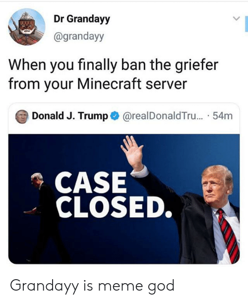 God, Meme, and Minecraft: Dr Grandayy  @grandayy  When you finally ban the griefer  from your Minecraft server  Donald J. Trump@realDonaldTru... .54m  CASE  CLOSED. Grandayy is meme god