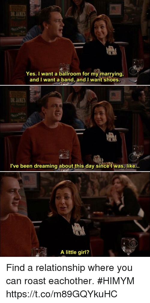 Memes, Roast, and Shoes: DR JANES  Yes. I want a ballroom for my marrying,  and I want a band, and I want  shoes.  DR JA  l've been dreaming about this day since 1 was, like:..  A little girl? Find a relationship where you can roast eachother. #HIMYM https://t.co/m89GQYkuHC