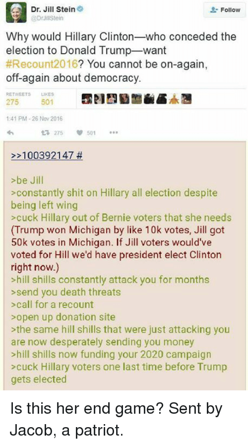 Desperate, Hillary Clinton, and Memes: Dr. Jill Stein  Follow  Dr JillStein  Why would Hillary Clinton  who conceded the  election to Donald Trump-want  #Recount 2016  You cannot be on-again  off again about democracy.  275  501  141 PM 26 Nov 2016  t 275  100392147  >be Jill  constantly shit on Hillary all election despite  being left wing  >cuck Hillary out of Bernie voters that she needs  (Trump won Michigan by like 10k votes, Jill got  50k votes in Michigan. If Jill voters would've  voted for Hill we'd have president elect Clinton  right now.)  >hill shills constantly attack you for months  send you death threats  call for a recount  open up donation site  the same hill shills that were just attacking you  are now desperately sending you money  >hill shills now funding your 2020 campaign  cuck Hillary voters one last time before Trump  gets elected Is this her end game?   Sent by Jacob, a patriot.