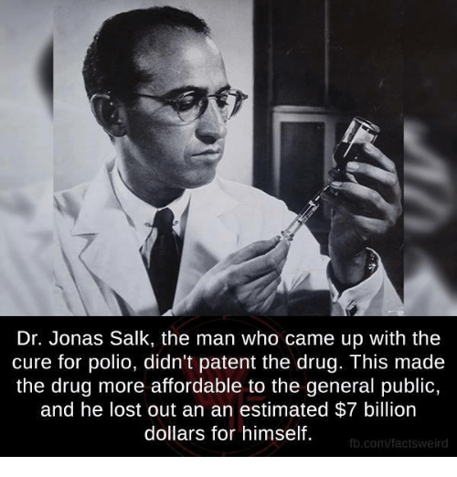 Memes, Lost, and fb.com: Dr. Jonas Salk, the man who came up with the  cure for polio, didn't patent the drug. This made  the drug more affordable to the general public,  and he lost out an an estimated $7 billion  dollars for himself.  fb.com/factsweird