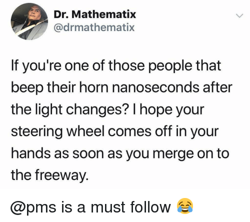 Memes, Soon..., and Hope: Dr. Mathematix  @drmathematix  If you're one of those people that  beep their horn nanoseconds after  the light changes? l hope your  steering wheel comes off in your  hands as soon as you merge on to  the freeway @pms is a must follow 😂
