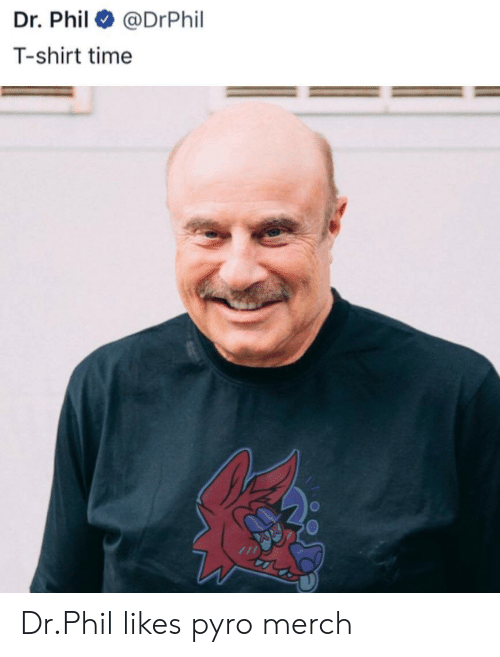 Time, Pyro, and Dr Phil: Dr. Phil @DrPhil  T-shirt time Dr.Phil likes pyro merch