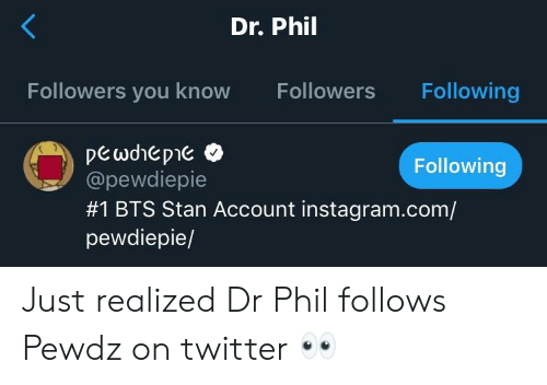 Instagram, Stan, and Twitter: Dr. Phil  Followers you know Followers Following  Following  @pewdiepie  #1 BTS Stan Account instagram.com/  pewdiepie/ Just realized Dr Phil follows Pewdz on twitter 👀