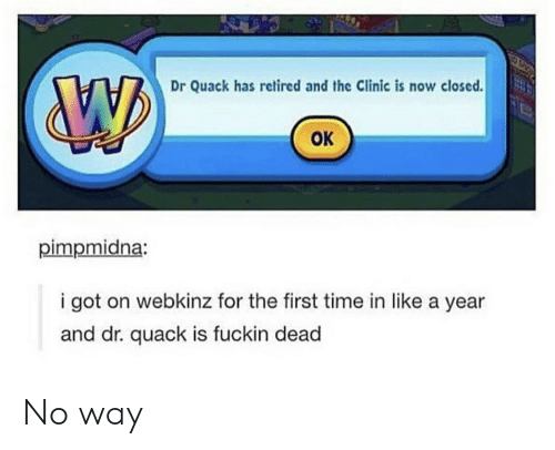 Time, Got, and Webkinz: Dr Quack has retired and the Clinic is now closed  ок  pimpmidna:  i got on webkinz for the first time in like a year  and dr. quack is fuckin dead No way