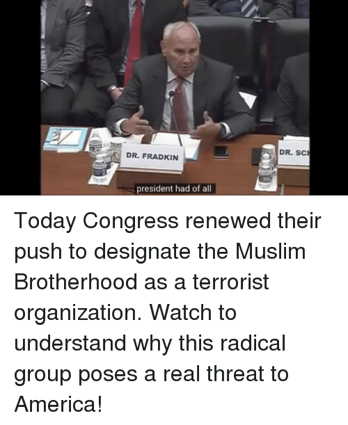 America, Muslim, and Today: DR. SC  DR. FRADKIN  president had of all Today Congress renewed their push to designate the Muslim Brotherhood as a terrorist organization. Watch to understand why this radical group poses a real threat to America!