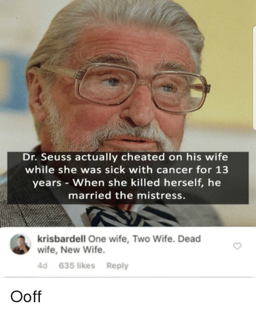 Dr. Seuss, Cancer, and Wife: Dr. Seuss actually cheated on his wife  while she was sick with cancer for 13  years When she killed herself, he  married the mistress.  krisbardell One wife, Two Wife. Dead  wife, New Wife  4d 635 likes Reply Ooff